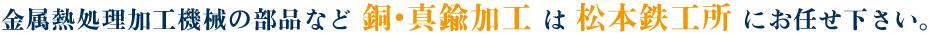 金属熱処理加工機械の部品など 銅・真鍮加工 は 松本鉄工所 にお任せ下さい。